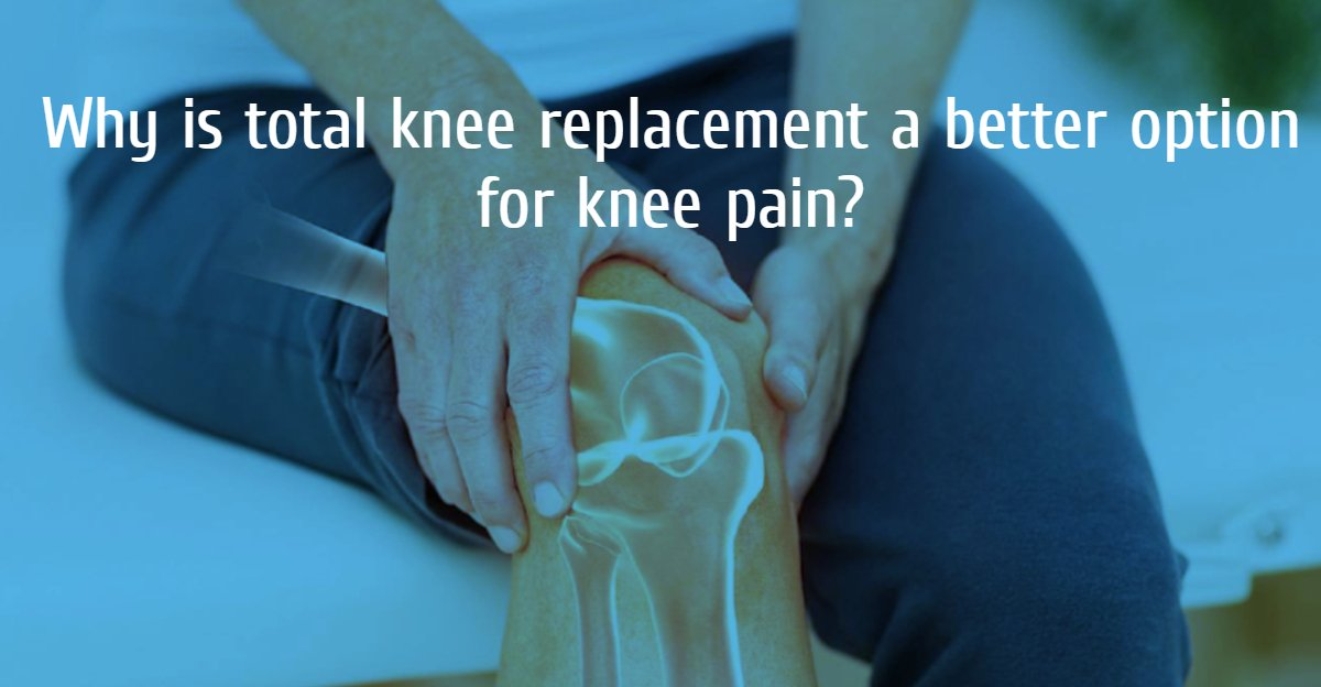 Why is total knee replacement a better option for knee ...